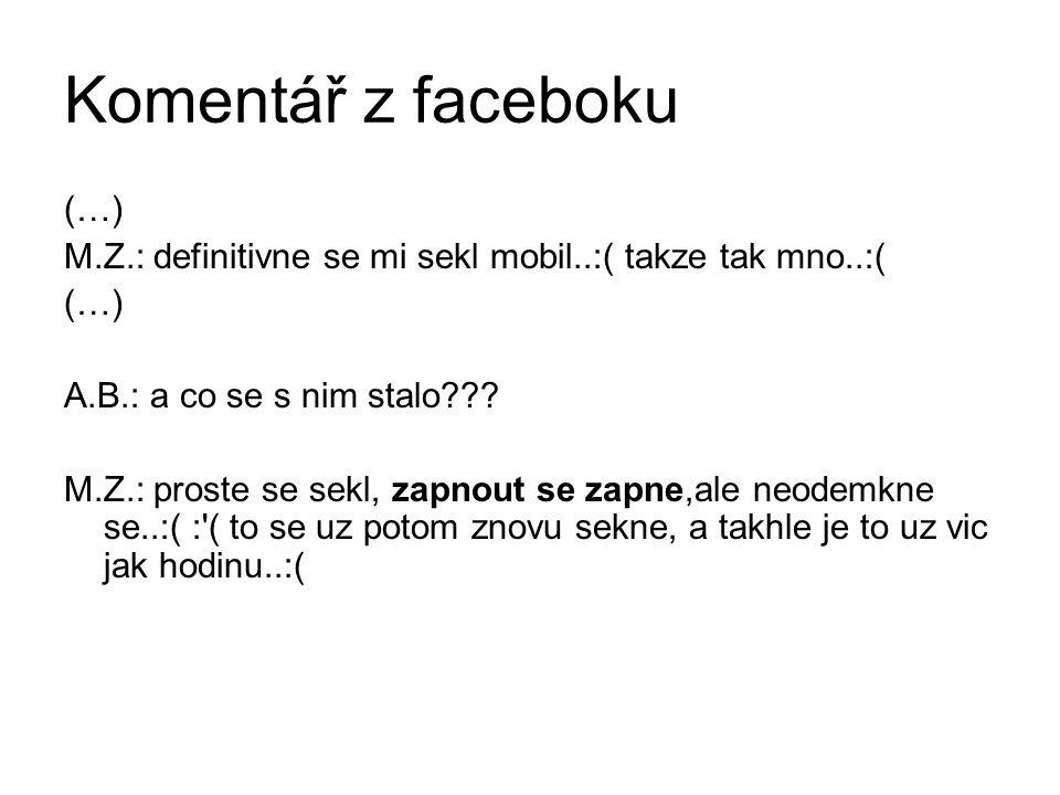 Komentář z faceboku (…) M.Z.: definitivne se mi sekl mobil..:( takze tak mno..:( (…) A.B.: a co se s nim stalo??.