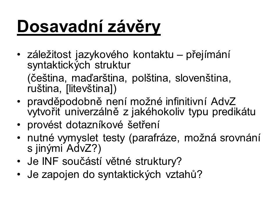 Dosavadní závěry záležitost jazykového kontaktu – přejímání syntaktických struktur (čeština, maďarština, polština, slovenština, ruština, [litevština]) pravděpodobně není možné infinitivní AdvZ vytvořit univerzálně z jakéhokoliv typu predikátu provést dotazníkové šetření nutné vymyslet testy (parafráze, možná srovnání s jinými AdvZ?) Je INF součástí větné struktury.