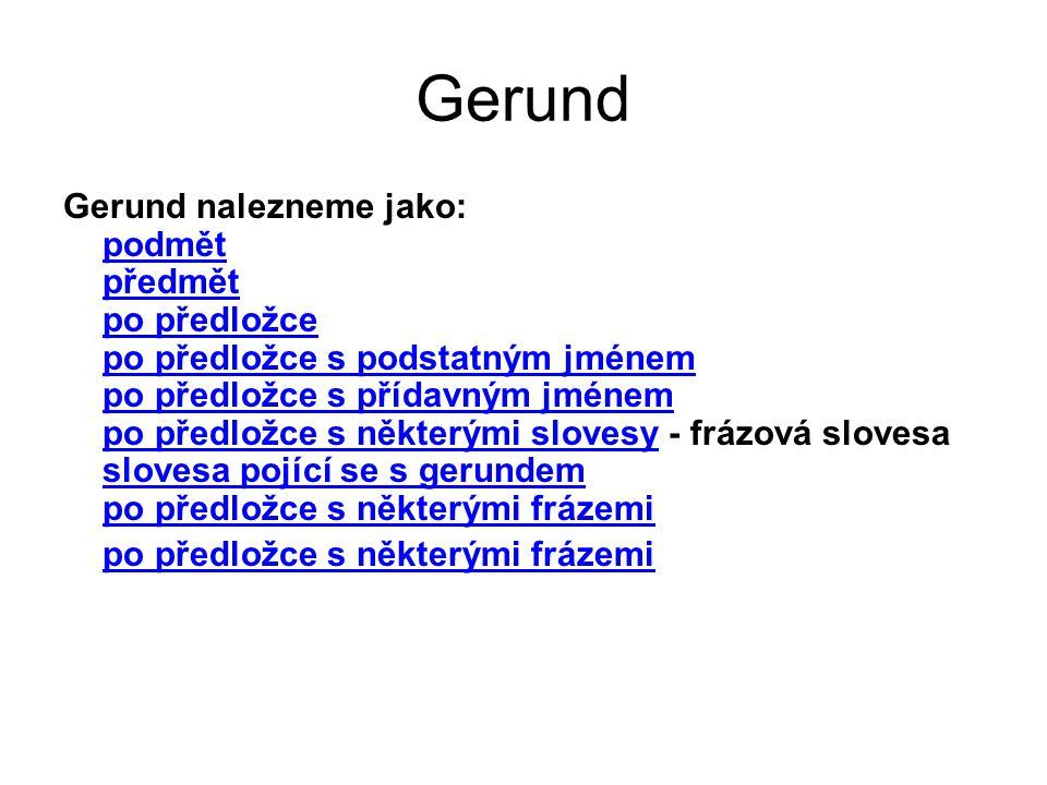 Gerund Gerund nalezneme jako: podmět předmět po předložce po předložce s podstatným jménem po předložce s přídavným jménem po předložce s některými slovesy - frázová slovesa slovesa pojící se s gerundem po předložce s některými frázemi podmět předmět po předložce po předložce s podstatným jménem po předložce s přídavným jménem po předložce s některými slovesy slovesa pojící se s gerundem po předložce s některými frázemi
