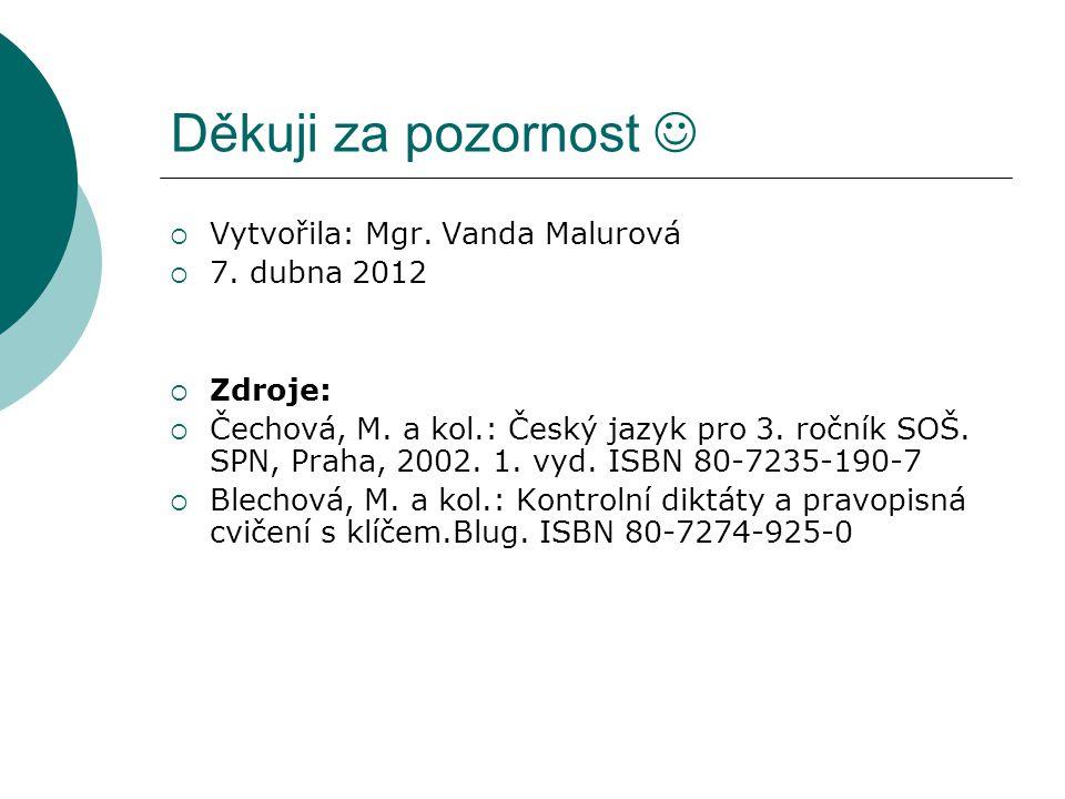 Děkuji za pozornost  Vytvořila: Mgr. Vanda Malurová  7. dubna 2012  Zdroje:  Čechová, M. a kol.: Český jazyk pro 3. ročník SOŠ. SPN, Praha, 2002.