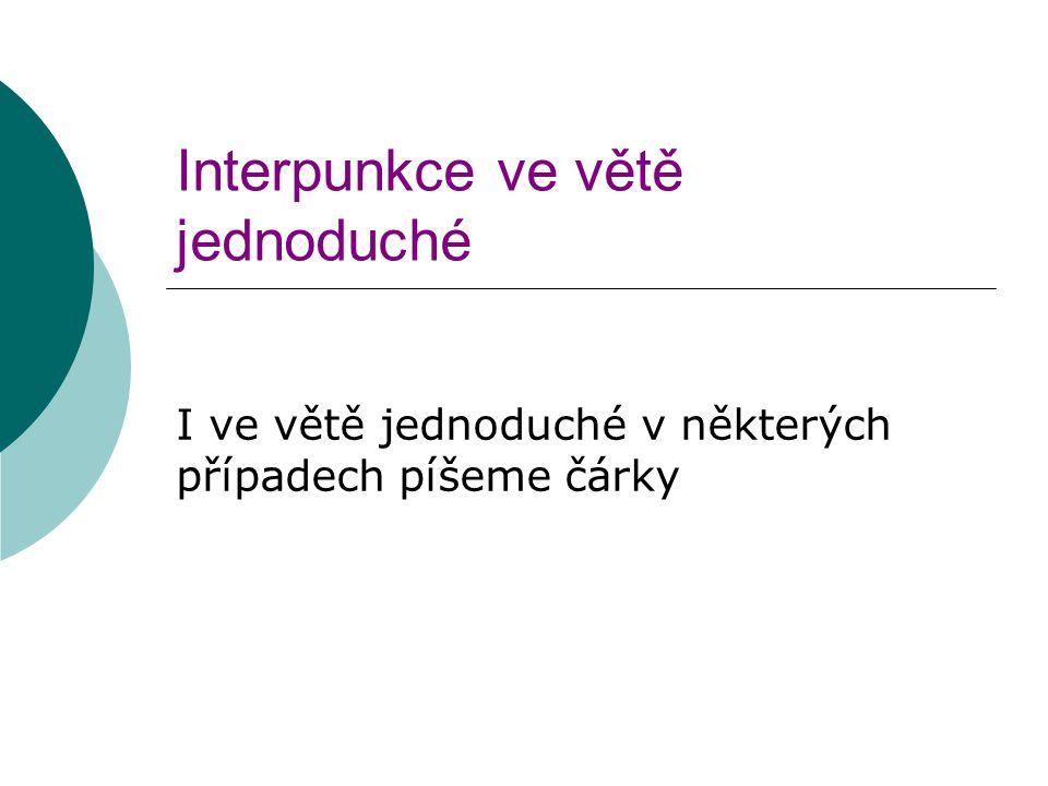 Interpunkce ve větě jednoduché I ve větě jednoduché v některých případech píšeme čárky