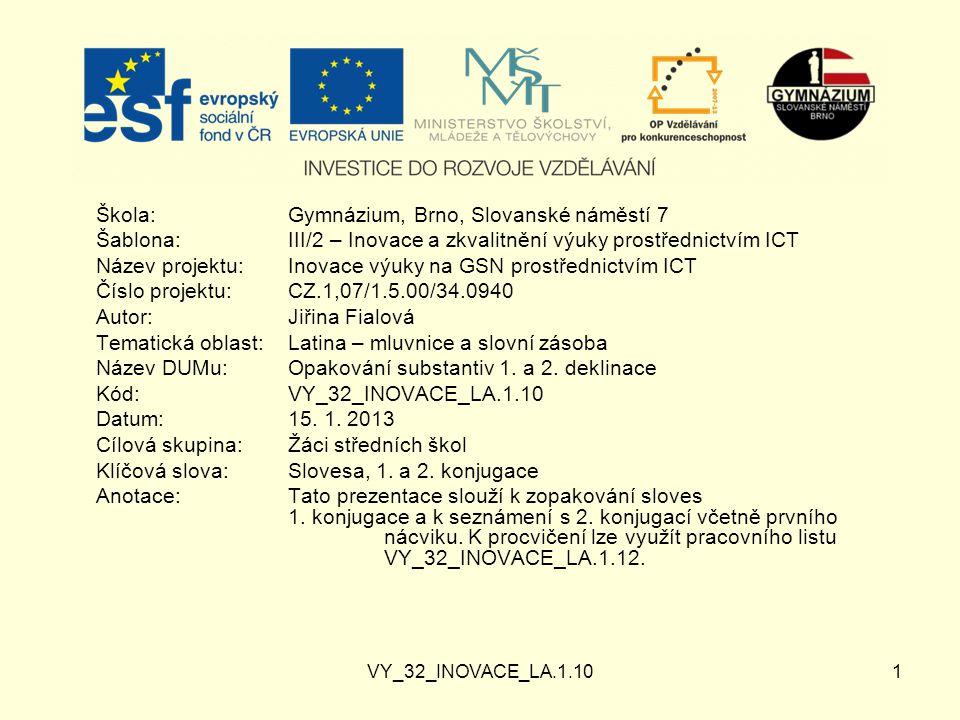 VY_32_INOVACE_LA.1.101 Škola:Gymnázium, Brno, Slovanské náměstí 7 Šablona:III/2 – Inovace a zkvalitnění výuky prostřednictvím ICT Název projektu: Inovace výuky na GSN prostřednictvím ICT Číslo projektu:CZ.1,07/1.5.00/34.0940 Autor:Jiřina Fialová Tematická oblast:Latina – mluvnice a slovní zásoba Název DUMu:Opakování substantiv 1.