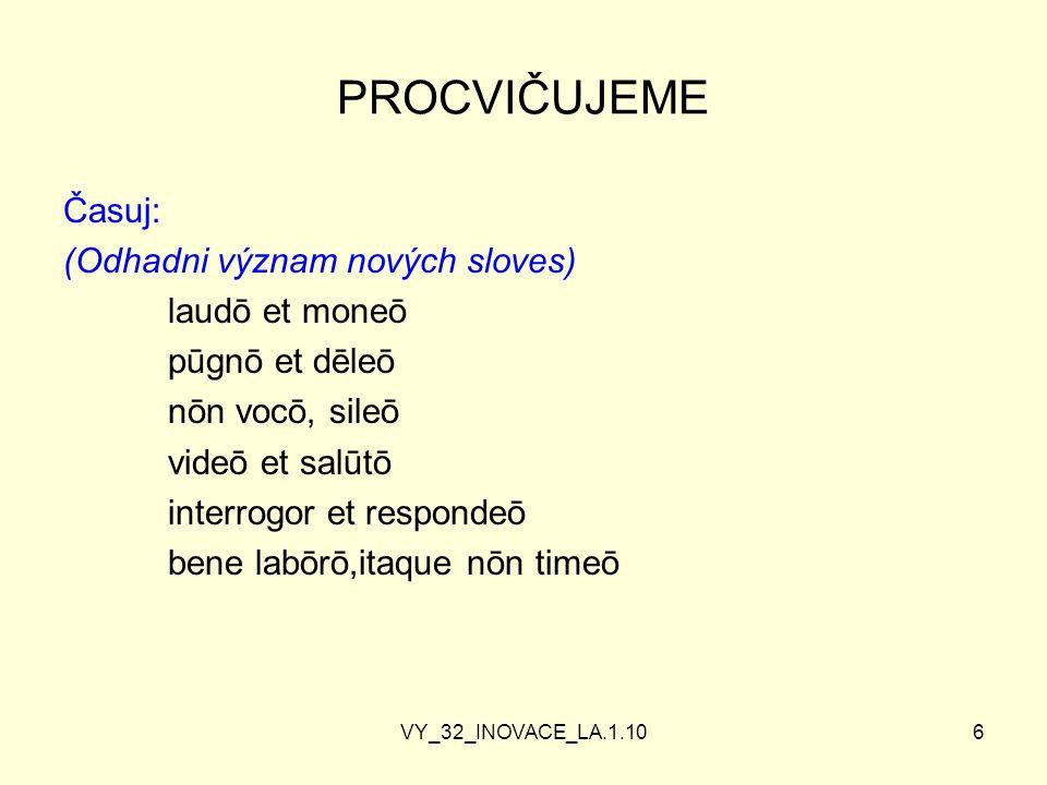 VY_32_INOVACE_LA.1.106 PROCVIČUJEME Časuj: (Odhadni význam nových sloves) laudō et moneō pūgnō et dēleō nōn vocō, sileō videō et salūtō interrogor et respondeō bene labōrō,itaque nōn timeō