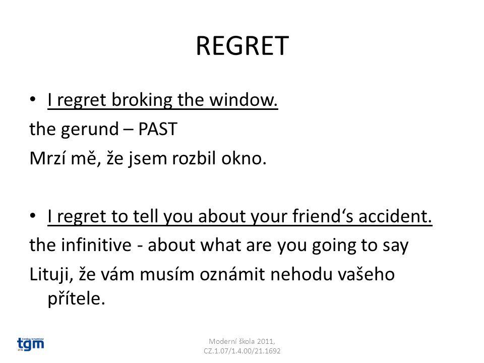 REGRET I regret broking the window. the gerund – PAST Mrzí mě, že jsem rozbil okno. I regret to tell you about your friend's accident. the infinitive