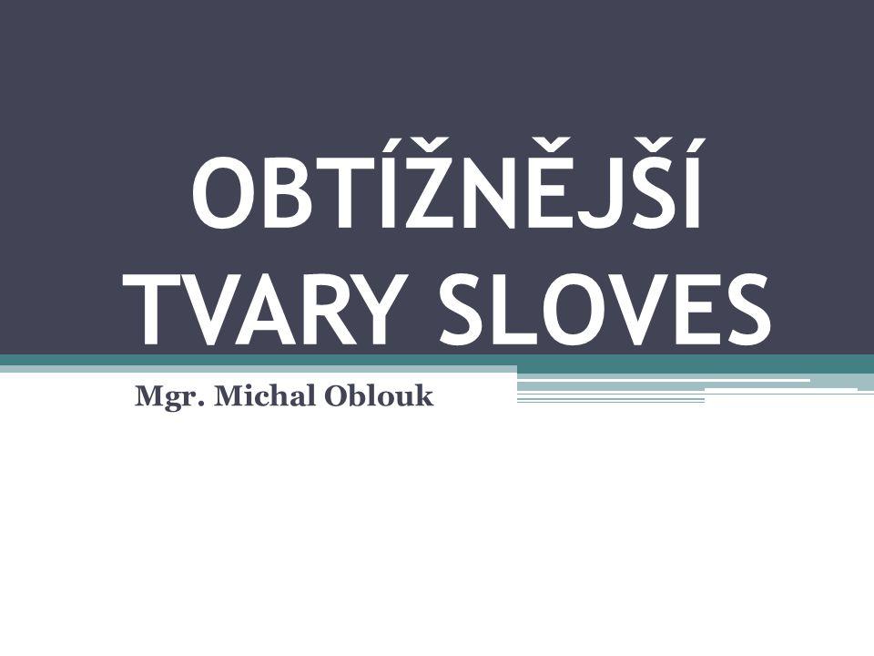 OBTÍŽNĚJŠÍ TVARY SLOVES Mgr. Michal Oblouk