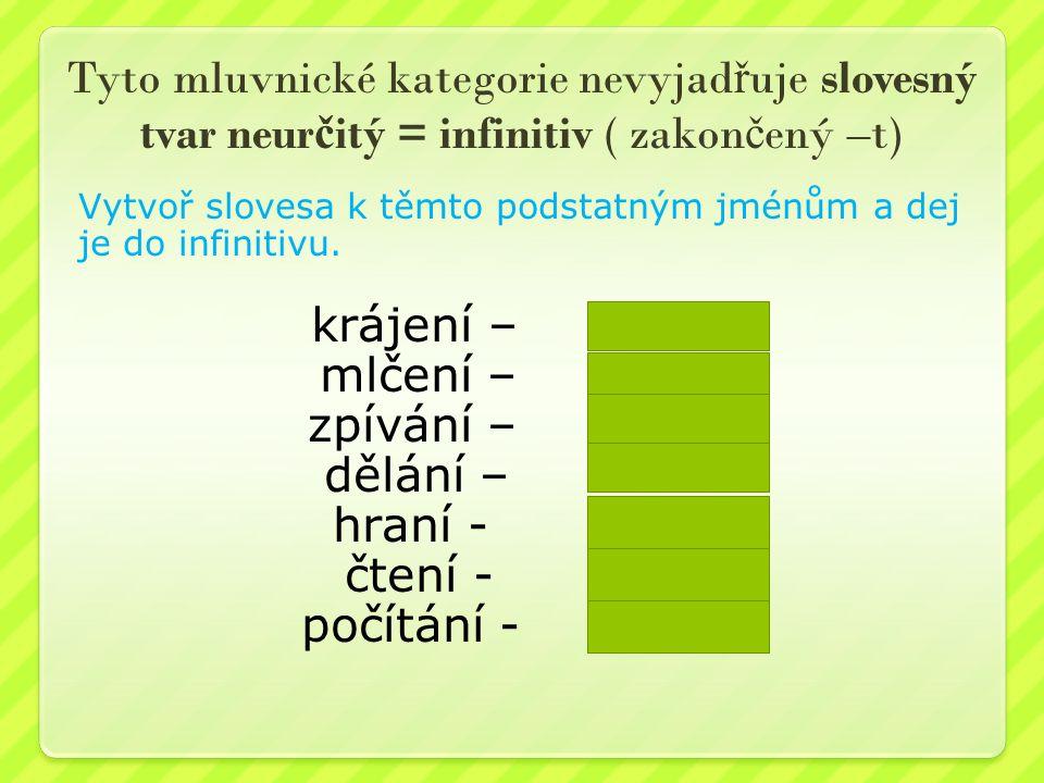 Tyto mluvnické kategorie nevyjad ř uje slovesný tvar neur č itý = infinitiv ( zakon č ený –t) Vytvoř slovesa k těmto podstatným jménům a dej je do inf