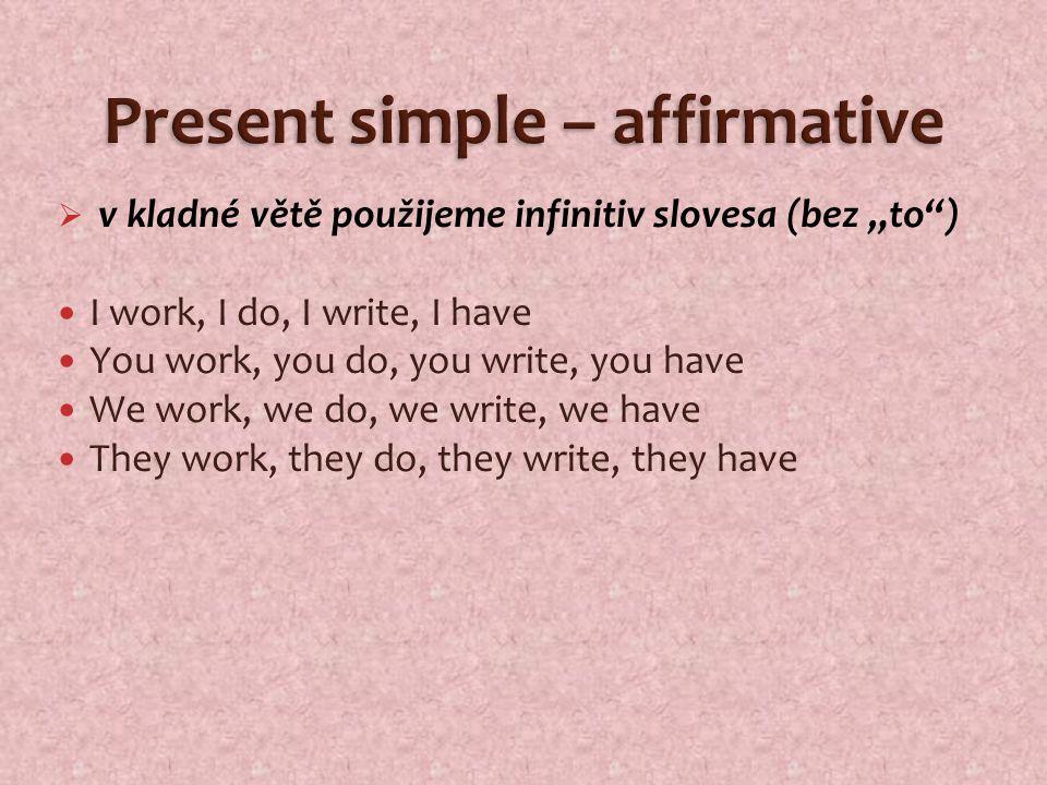 """ v kladné větě použijeme infinitiv slovesa (bez """"to ) I work, I do, I write, I have You work, you do, you write, you have We work, we do, we write, we have They work, they do, they write, they have"""