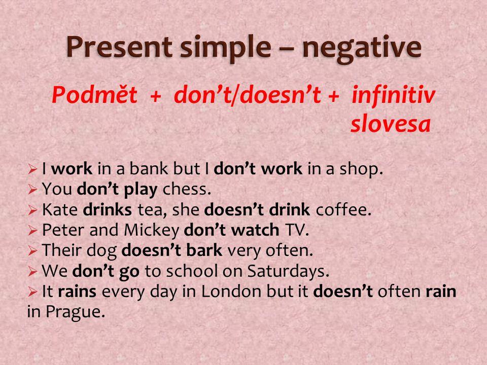 Podmět + don't/doesn't + infinitiv slovesa  I work in a bank but I don't work in a shop.