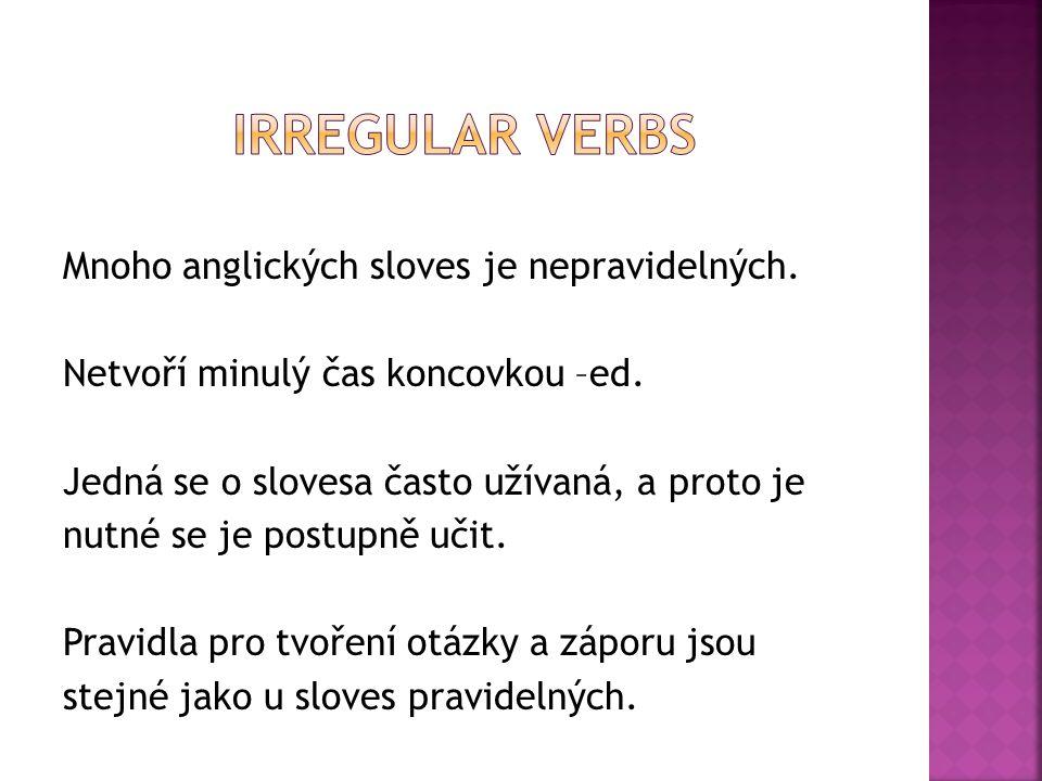 Mnoho anglických sloves je nepravidelných. Netvoří minulý čas koncovkou –ed. Jedná se o slovesa často užívaná, a proto je nutné se je postupně učit. P