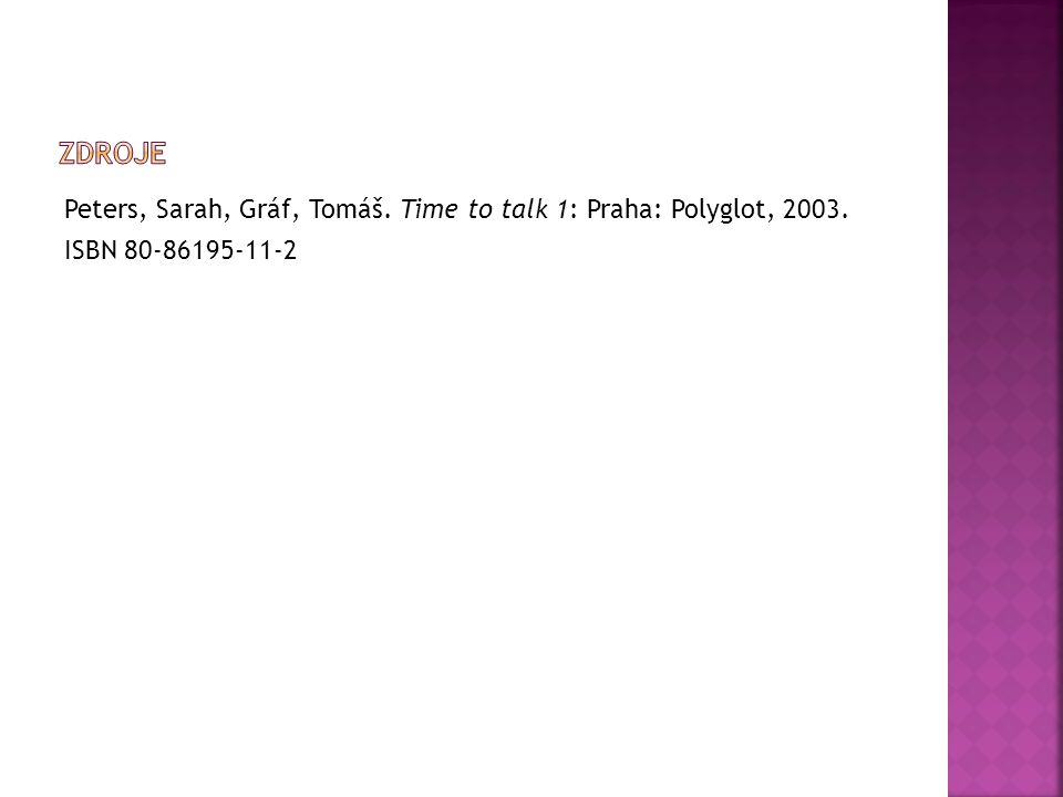 Peters, Sarah, Gráf, Tomáš. Time to talk 1: Praha: Polyglot, 2003. ISBN 80-86195-11-2