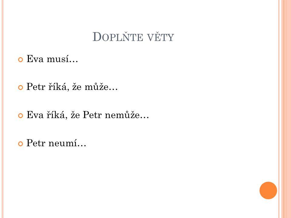 D OPLŇTE VĚTY Eva musí… Petr říká, že může… Eva říká, že Petr nemůže… Petr neumí…