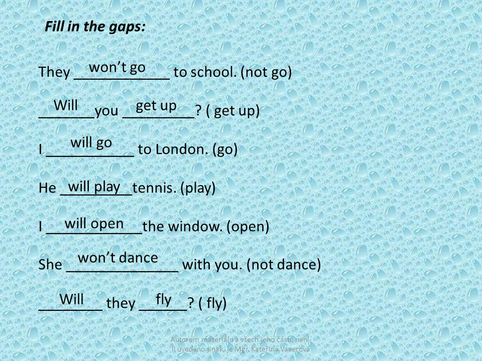 They ____________ to school. (not go) _______you _________? ( get up) I ___________ to London. (go) He _________tennis. (play) I ____________the windo