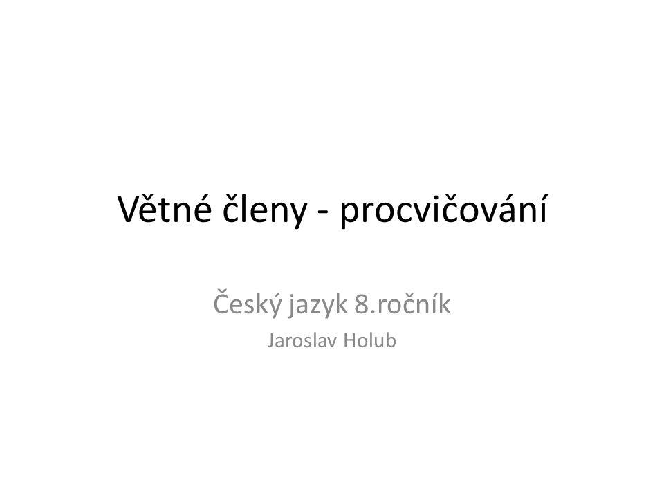 Větné členy - procvičování Český jazyk 8.ročník Jaroslav Holub