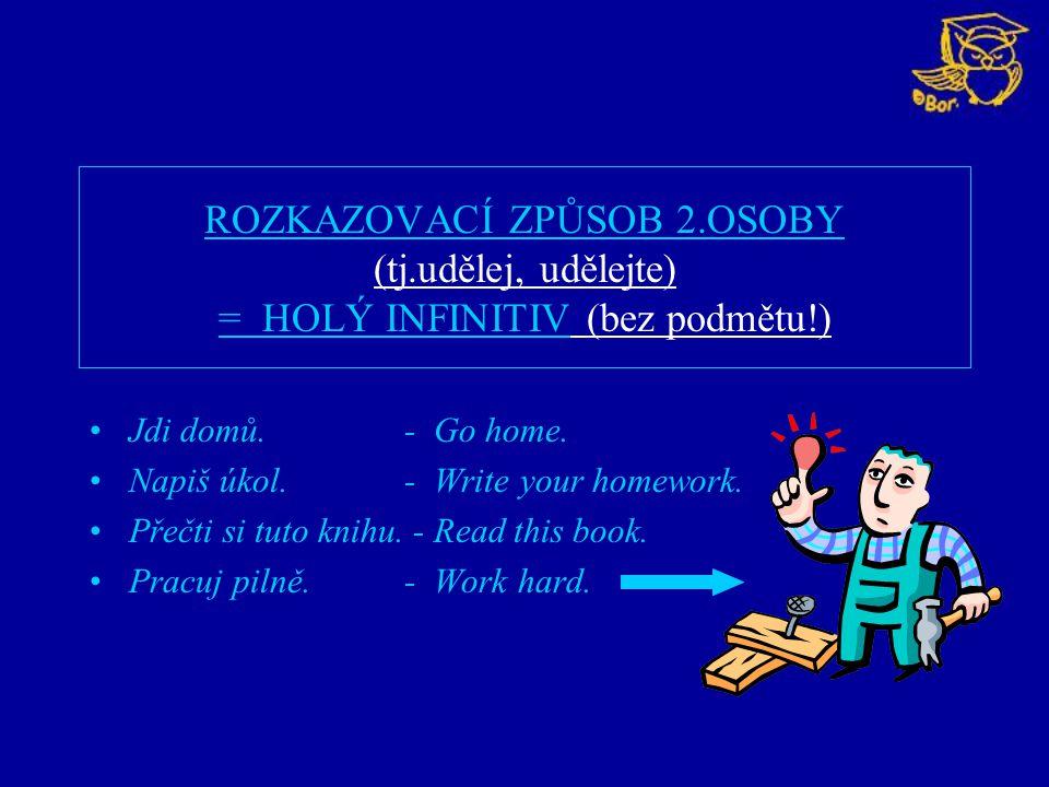 ROZKAZOVACÍ ZPŮSOB 2.OSOBY (tj.udělej, udělejte) = HOLÝ INFINITIV (bez podmětu!) Jdi domů. - Go home. Napiš úkol. - Write your homework. Přečti si tut