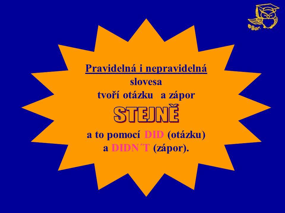 Pravidelná i nepravidelná slovesa tvoří otázku a zápor a to pomocí DID (otázku) a DIDN´T (zápor).