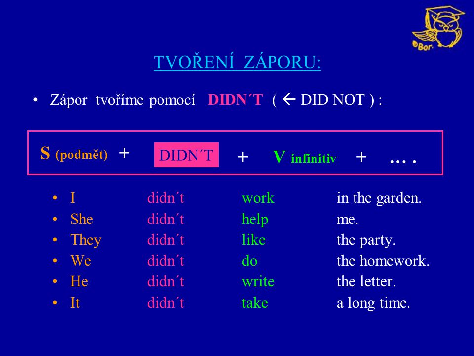 TVOŘENÍ ZÁPORU: Ididn´tworkin the garden. She didn´thelpme. They didn´tlikethe party. We didn´tdothe homework. He didn´twritethe letter. It didn´ttake
