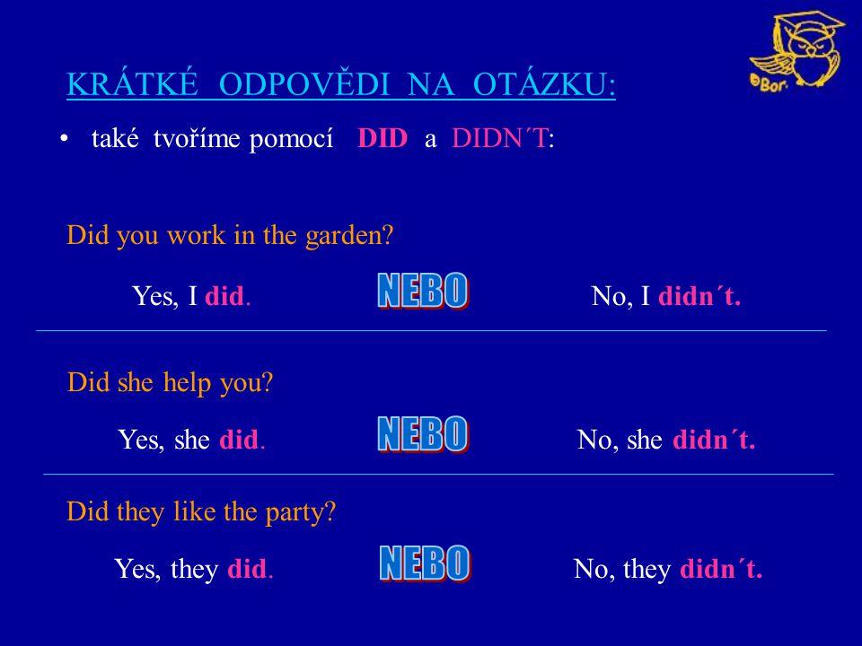 KRÁTKÉ ODPOVĚDI NA OTÁZKU: Did you work in the garden? také tvoříme pomocí DID a DIDN´T: Yes, I did.No, I didn´t. Did she help you? Did they like the
