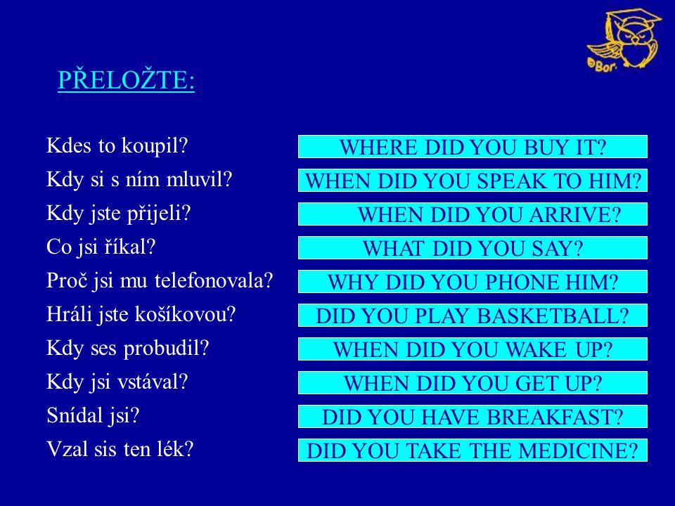 PŘELOŽTE: Kdes to koupil? Kdy si s ním mluvil? Kdy jste přijeli? Co jsi říkal? Proč jsi mu telefonovala? Hráli jste košíkovou? Kdy ses probudil? Kdy j