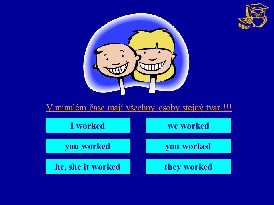V minulém čase mají všechny osoby stejný tvar !!! I worked you worked he, she it worked we worked you worked they worked