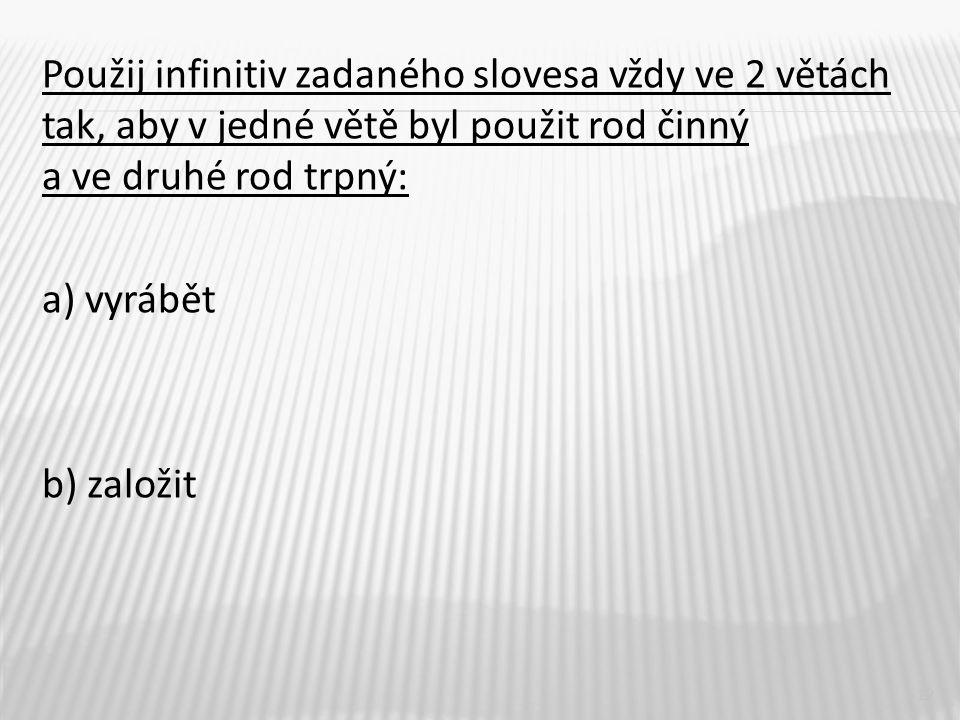 Použij infinitiv zadaného slovesa vždy ve 2 větách tak, aby v jedné větě byl použit rod činný a ve druhé rod trpný: a) vyrábět b) založit 12