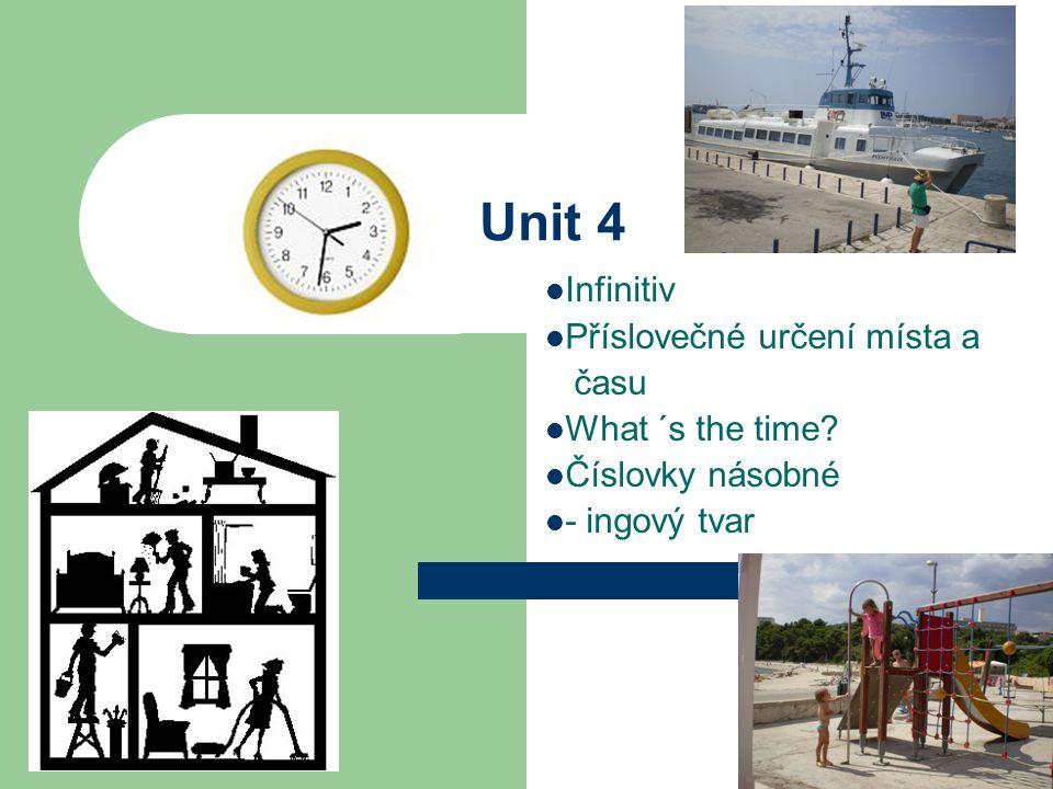Unit 4 Infinitiv Příslovečné určení místa a času What ´s the time Číslovky násobné - ingový tvar