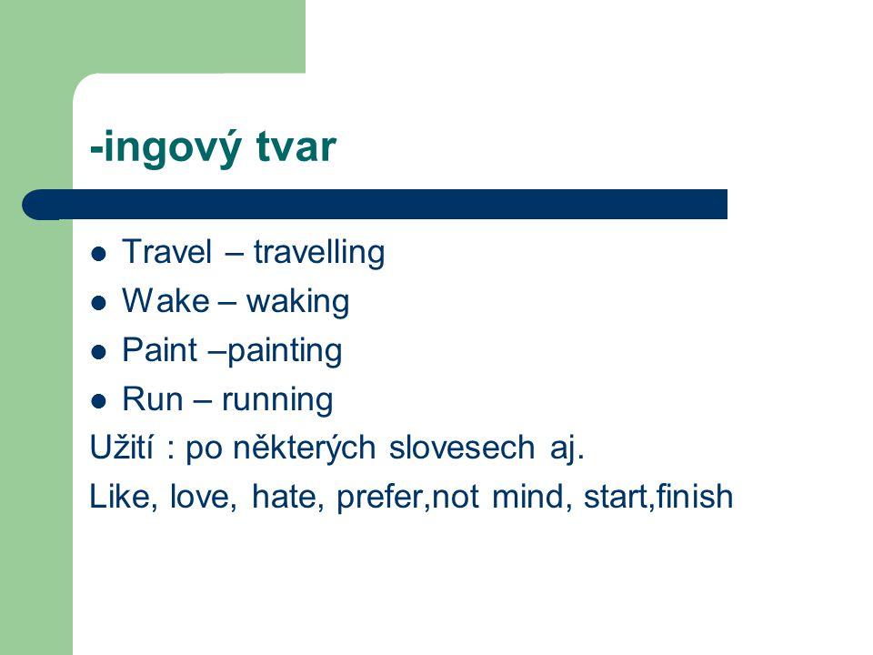 -ingový tvar Travel – travelling Wake – waking Paint –painting Run – running Užití : po některých slovesech aj.