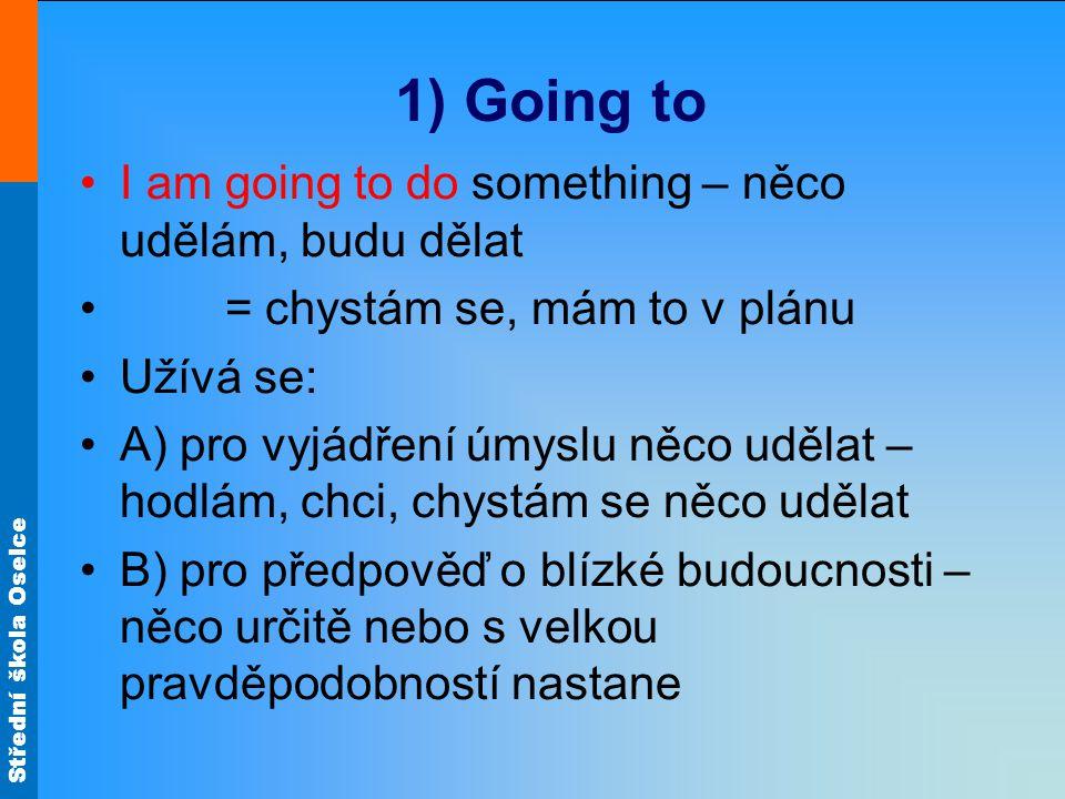 Střední škola Oselce 1) Going to I am going to do something – něco udělám, budu dělat = chystám se, mám to v plánu Užívá se: A) pro vyjádření úmyslu něco udělat – hodlám, chci, chystám se něco udělat B) pro předpověď o blízké budoucnosti – něco určitě nebo s velkou pravděpodobností nastane