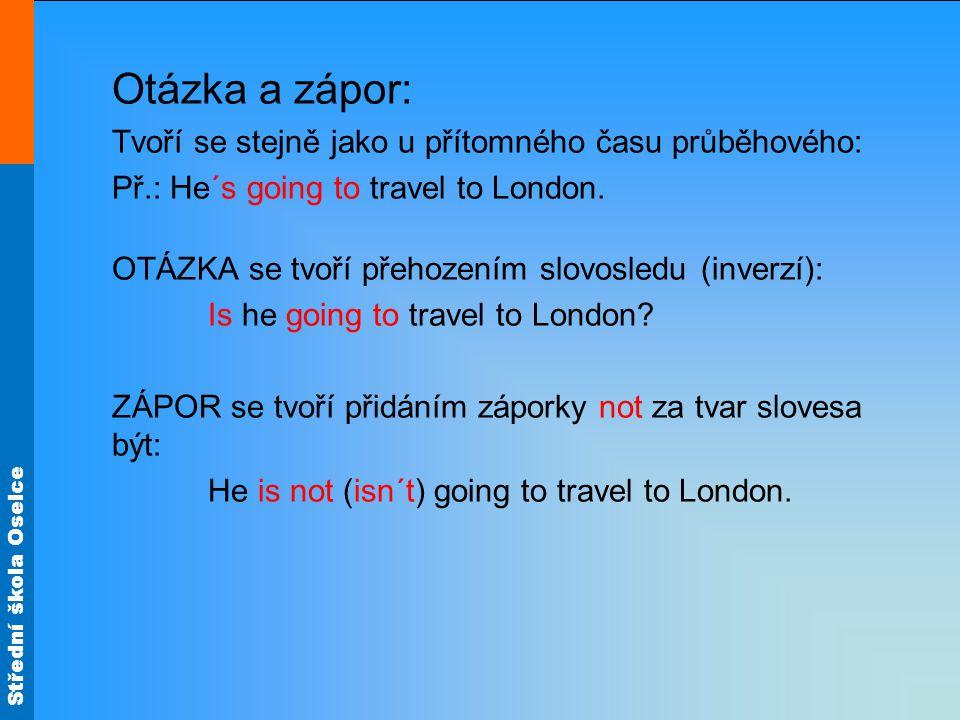 Střední škola Oselce Otázka a zápor: Tvoří se stejně jako u přítomného času průběhového: Př.: He´s going to travel to London.