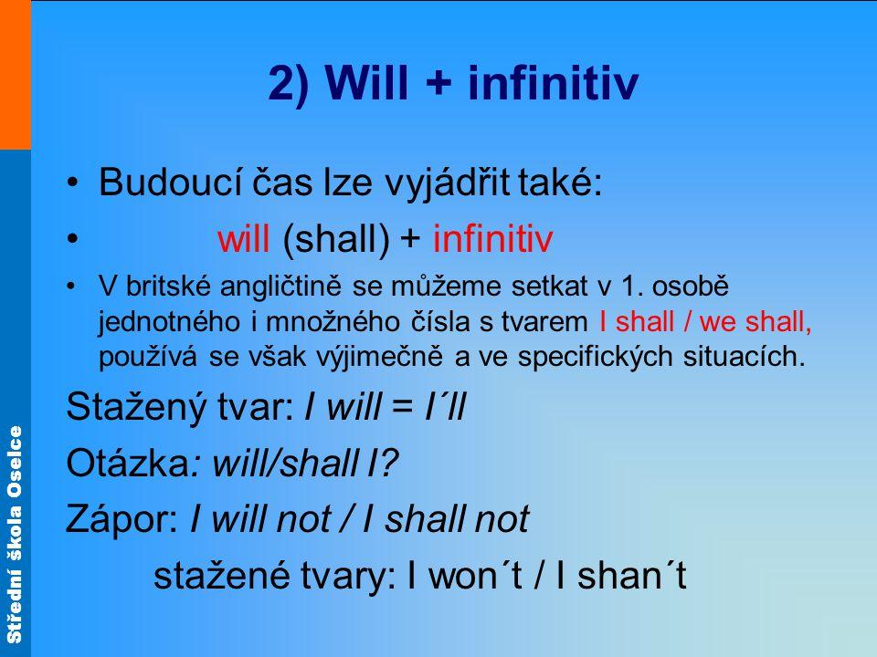 Střední škola Oselce 2) Will + infinitiv Budoucí čas lze vyjádřit také: will (shall) + infinitiv V britské angličtině se můžeme setkat v 1.