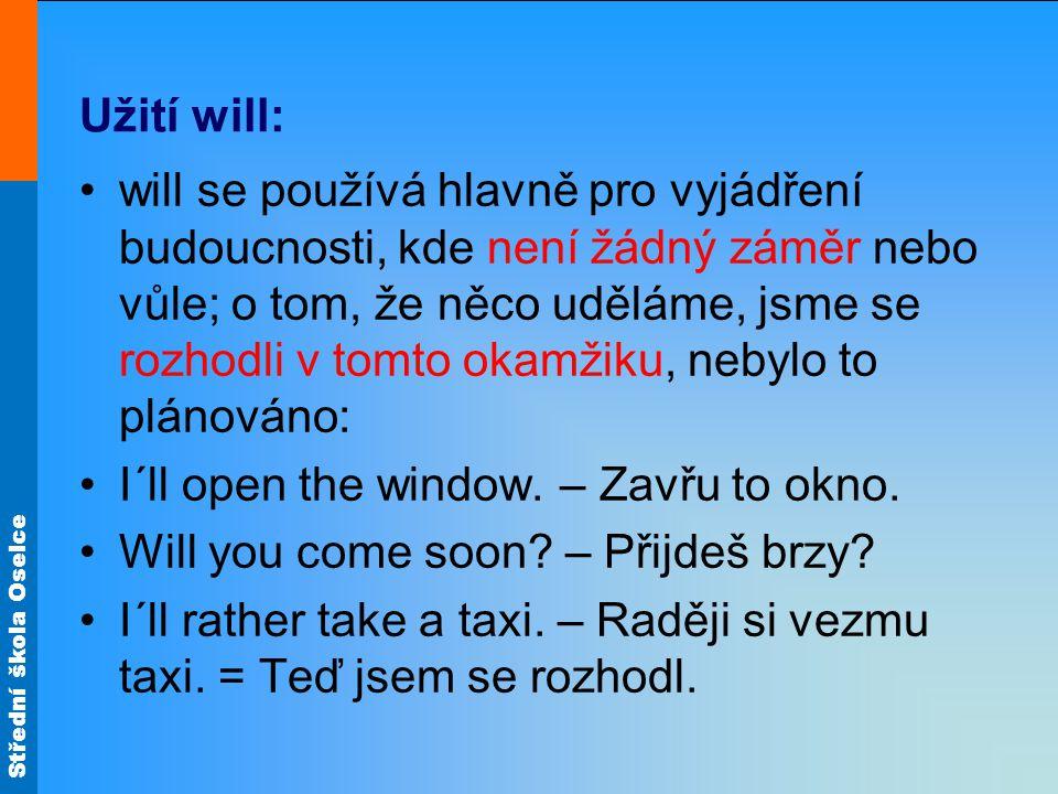 Střední škola Oselce Užití will: will se používá hlavně pro vyjádření budoucnosti, kde není žádný záměr nebo vůle; o tom, že něco uděláme, jsme se rozhodli v tomto okamžiku, nebylo to plánováno: I´ll open the window.