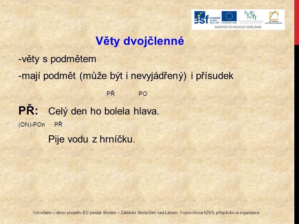 Věty dvojčlenné -věty s podmětem -mají podmět (může být i nevyjádřený) i přísudek PŘ PO PŘ: Celý den ho bolela hlava. (ON)-POn PŘ Pije vodu z hrníčku.