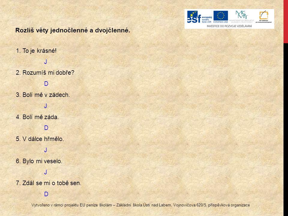 Rozliš věty jednočlenné a dvojčlenné. 1. To je krásné! J 2. Rozumíš mi dobře? D 3. Bolí mě v zádech. J 4. Bolí mě záda. D 5. V dálce hřmělo. J 6. Bylo