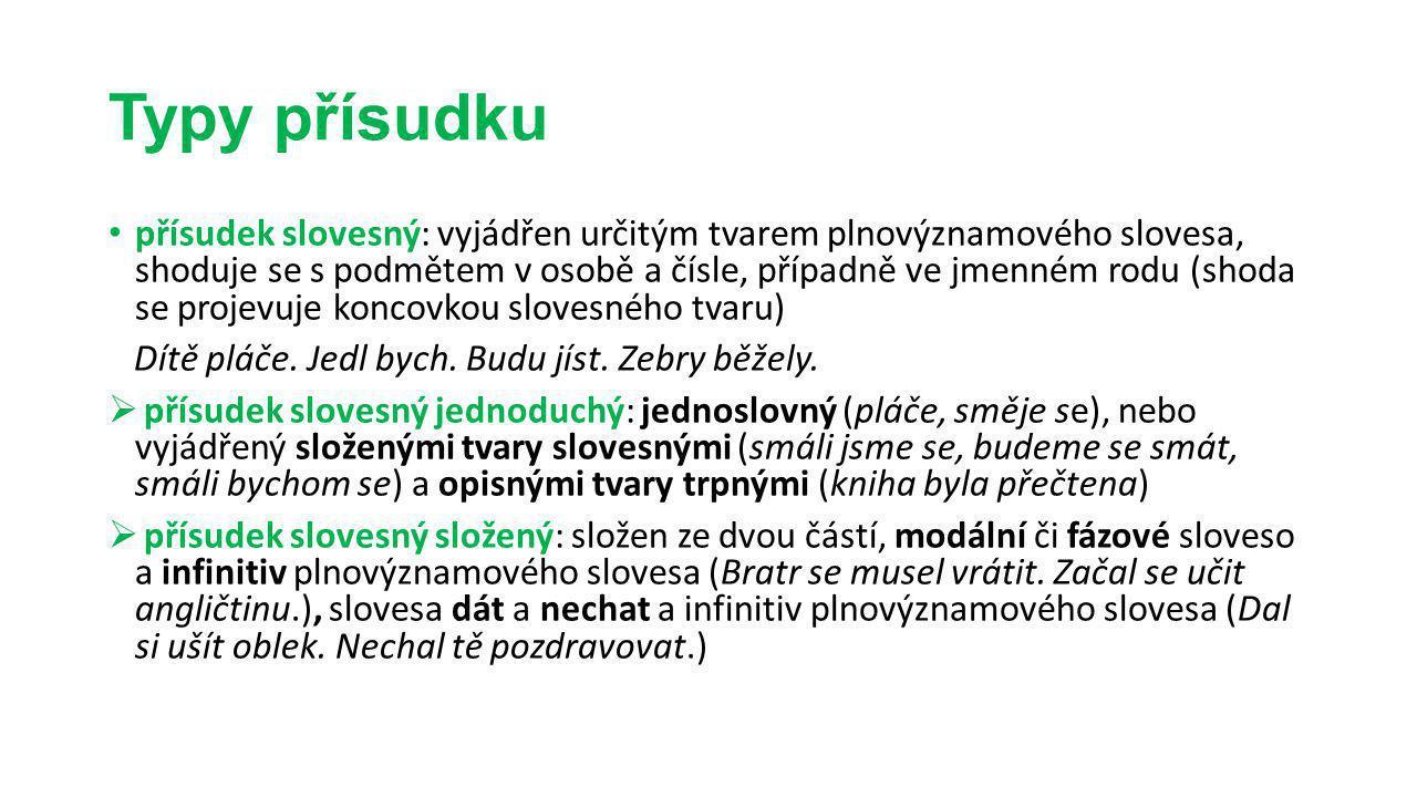 Typy přísudku přísudek slovesný: vyjádřen určitým tvarem plnovýznamového slovesa, shoduje se s podmětem v osobě a čísle, případně ve jmenném rodu (sho