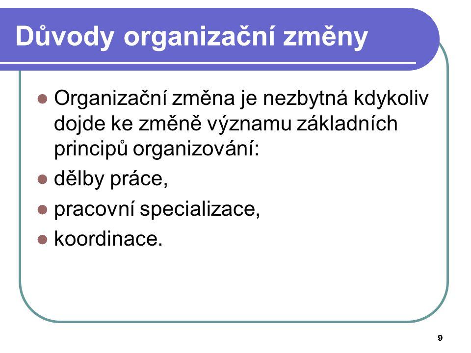 9 Důvody organizační změny Organizační změna je nezbytná kdykoliv dojde ke změně významu základních principů organizování: dělby práce, pracovní speci