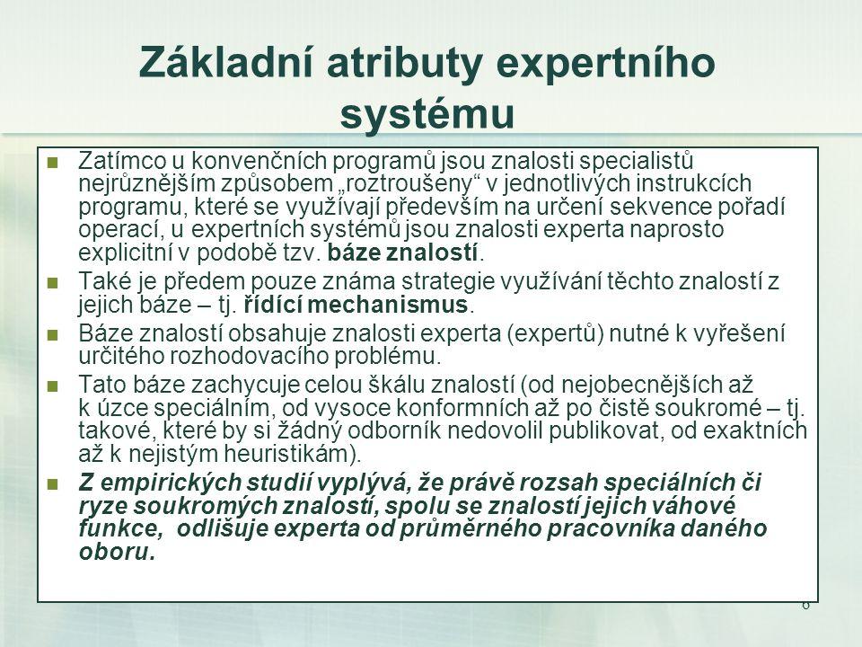 """6 Základní atributy expertního systému Zatímco u konvenčních programů jsou znalosti specialistů nejrůznějším způsobem """"roztroušeny v jednotlivých instrukcích programu, které se využívají především na určení sekvence pořadí operací, u expertních systémů jsou znalosti experta naprosto explicitní v podobě tzv."""