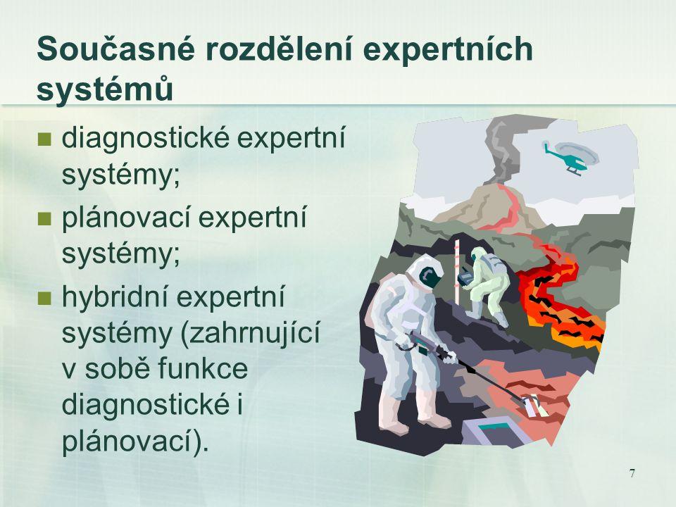 7 Současné rozdělení expertních systémů diagnostické expertní systémy; plánovací expertní systémy; hybridní expertní systémy (zahrnující v sobě funkce diagnostické i plánovací).