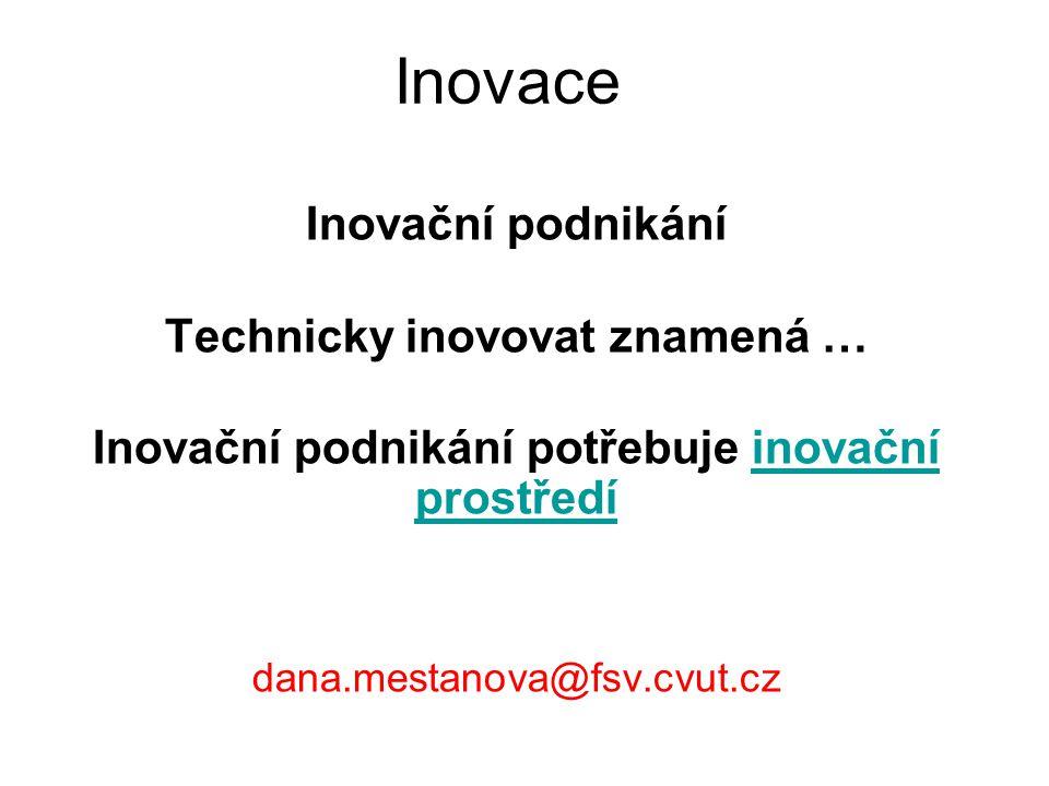 Inovace Inovační podnikání Technicky inovovat znamená … Inovační podnikání potřebuje inovační prostředíinovační prostředí dana.mestanova@fsv.cvut.cz