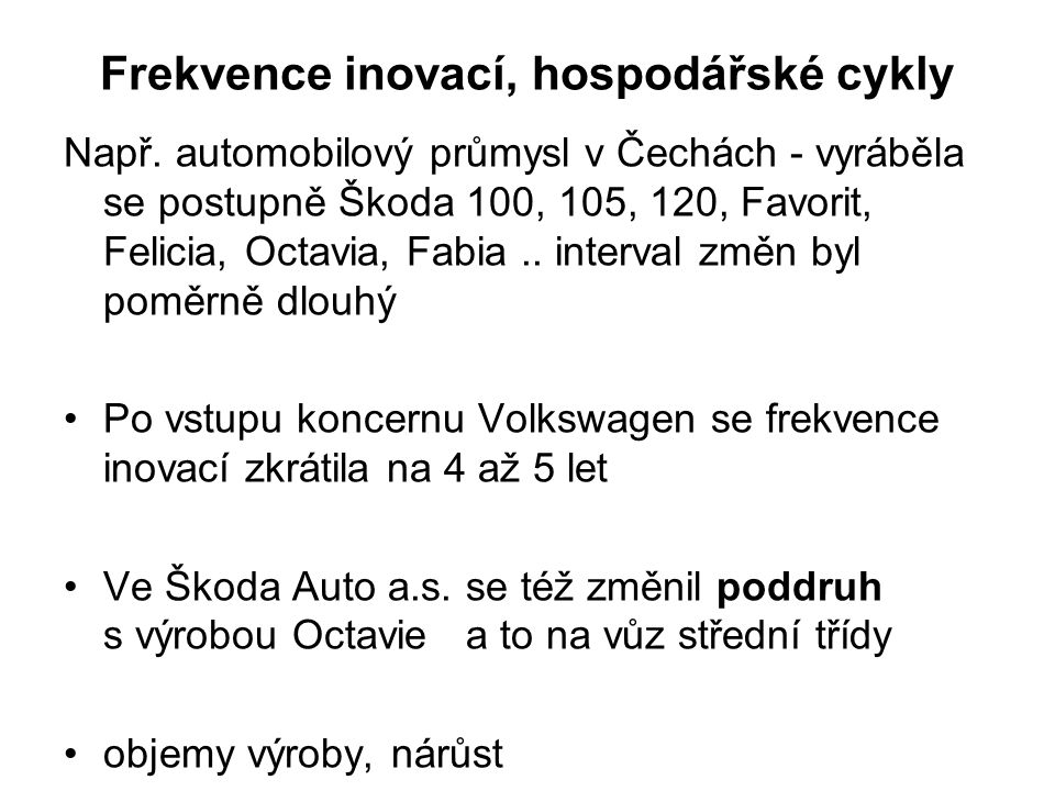 Frekvence inovací, hospodářské cykly Např. automobilový průmysl v Čechách - vyráběla se postupně Škoda 100, 105, 120, Favorit, Felicia, Octavia, Fabia