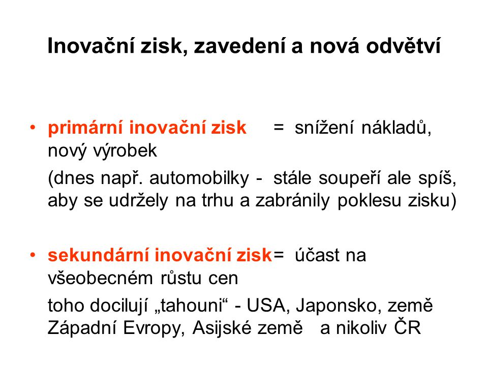 Inovační zisk, zavedení a nová odvětví primární inovační zisk = snížení nákladů, nový výrobek (dnes např. automobilky - stále soupeří ale spíš, aby se