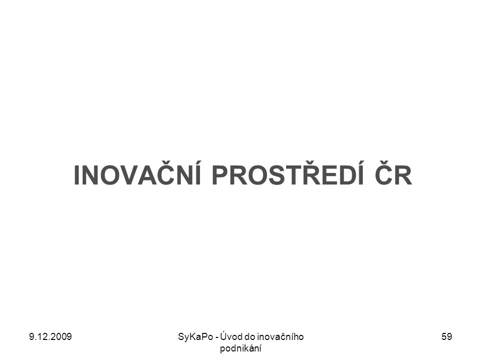 INOVAČNÍ PROSTŘEDÍ ČR 9.12.200959SyKaPo - Úvod do inovačního podnikání