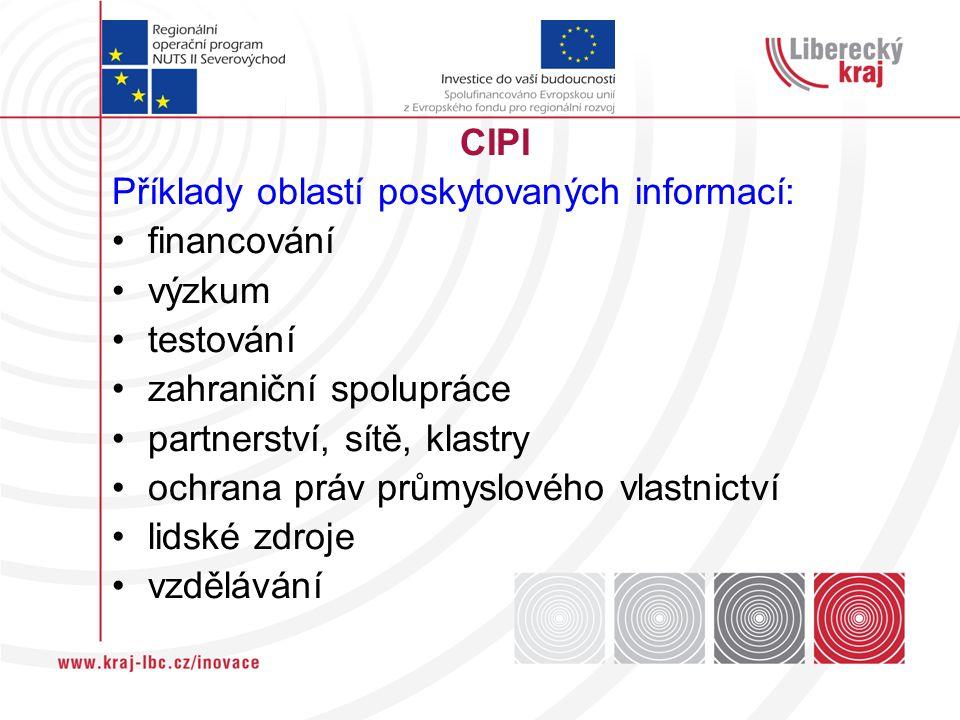 CIPI Příklady oblastí poskytovaných informací: financování výzkum testování zahraniční spolupráce partnerství, sítě, klastry ochrana práv průmyslového vlastnictví lidské zdroje vzdělávání