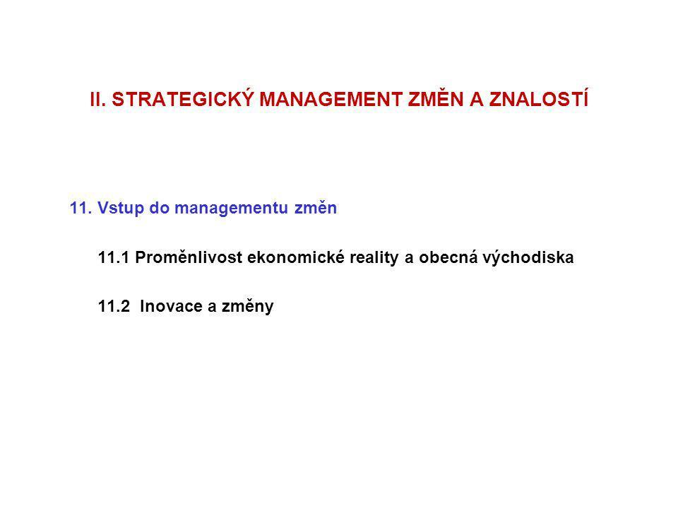 II. STRATEGICKÝ MANAGEMENT ZMĚN A ZNALOSTÍ 11. Vstup do managementu změn 11.1 Proměnlivost ekonomické reality a obecná východiska 11.2 Inovace a změny