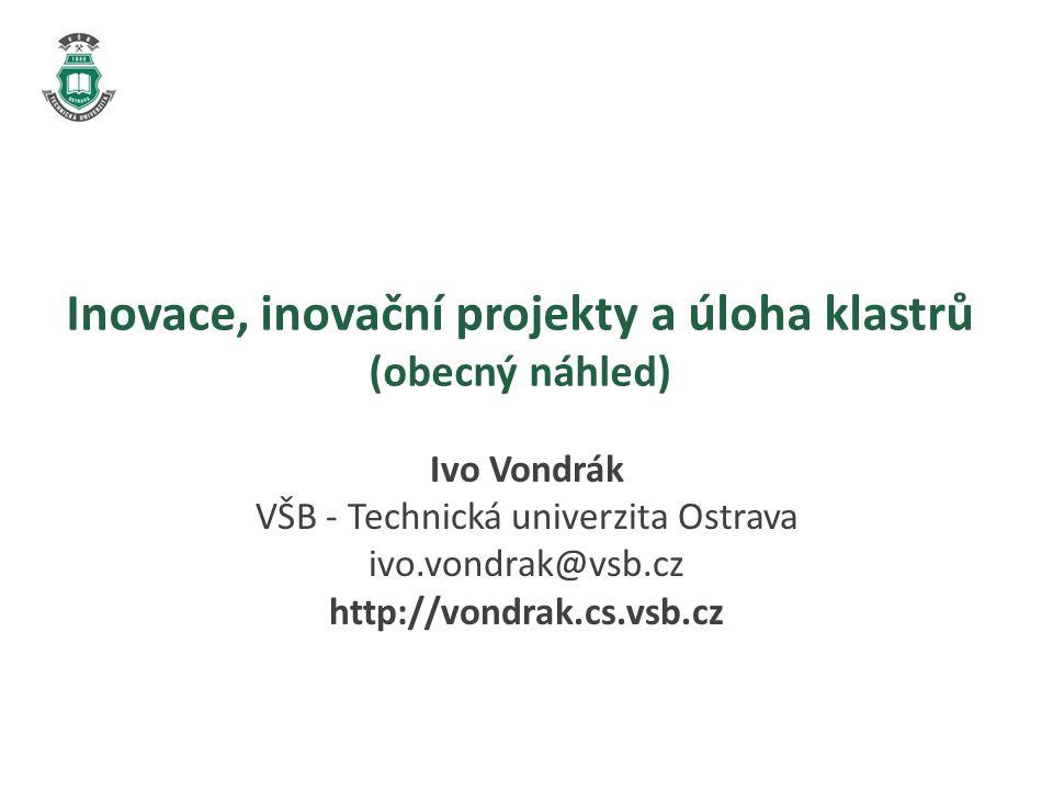 Inovace, inovační projekty a úloha klastrů (obecný náhled) Ivo Vondrák VŠB - Technická univerzita Ostrava ivo.vondrak@vsb.cz http://vondrak.cs.vsb.cz