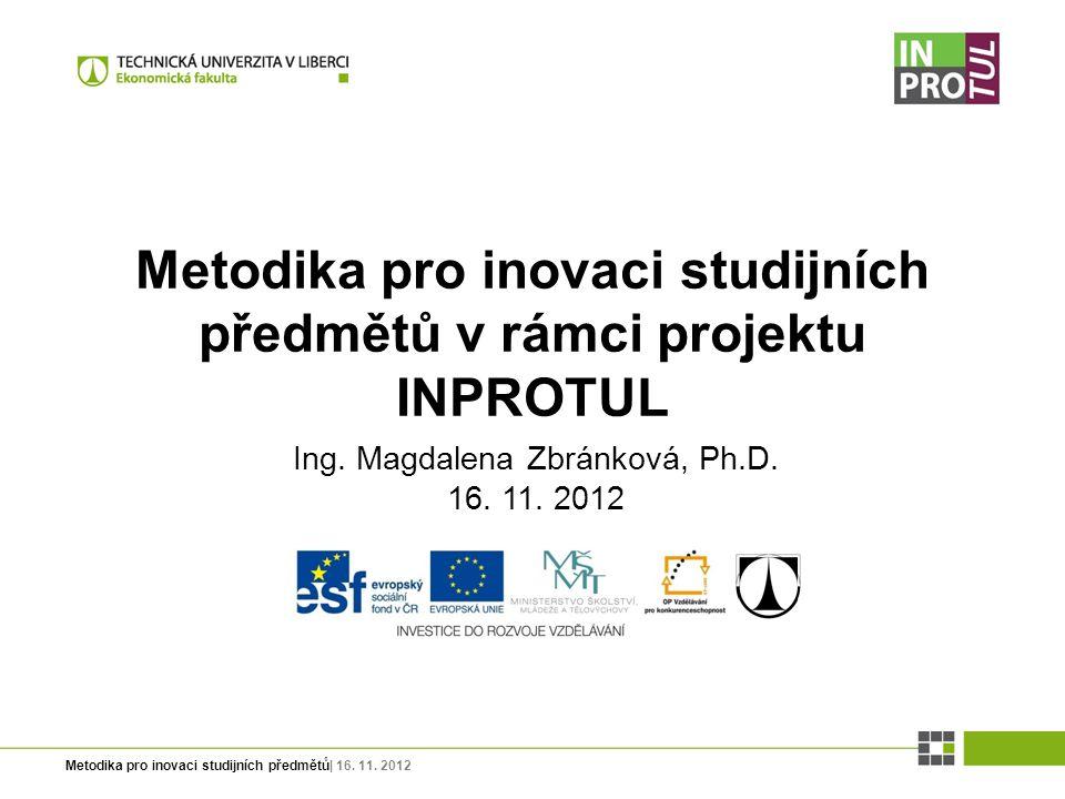 Metodika pro inovaci studijních předmětů| 16. 11. 2012 Ing. Magdalena Zbránková, Ph.D. 16. 11. 2012 Metodika pro inovaci studijních předmětů v rámci p