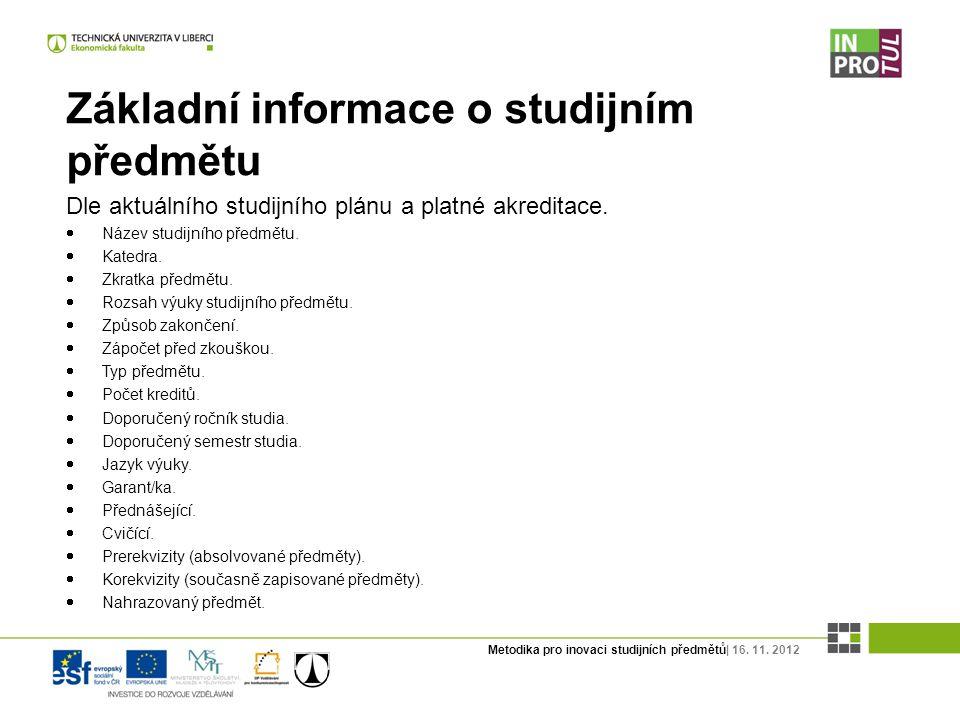 Metodika pro inovaci studijních předmětů| 16. 11. 2012 Základní informace o studijním předmětu Dle aktuálního studijního plánu a platné akreditace. 