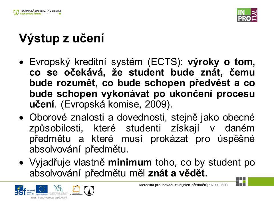 Metodika pro inovaci studijních předmětů| 16. 11. 2012 Výstup z učení  Evropský kreditní systém (ECTS): výroky o tom, co se očekává, že student bude