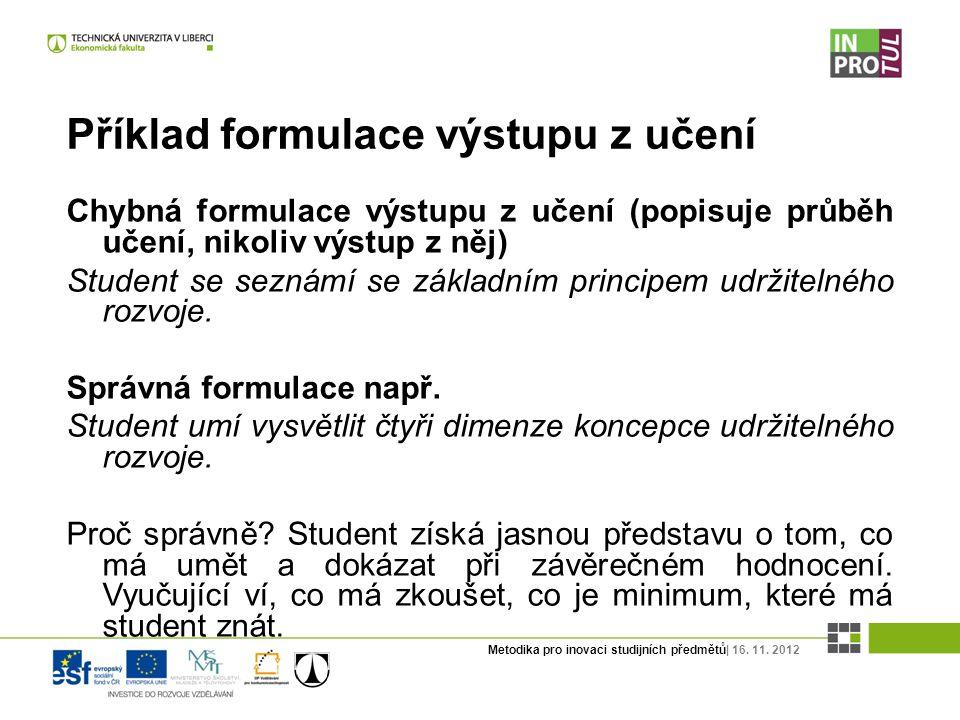 Metodika pro inovaci studijních předmětů| 16. 11. 2012 Příklad formulace výstupu z učení Chybná formulace výstupu z učení (popisuje průběh učení, niko