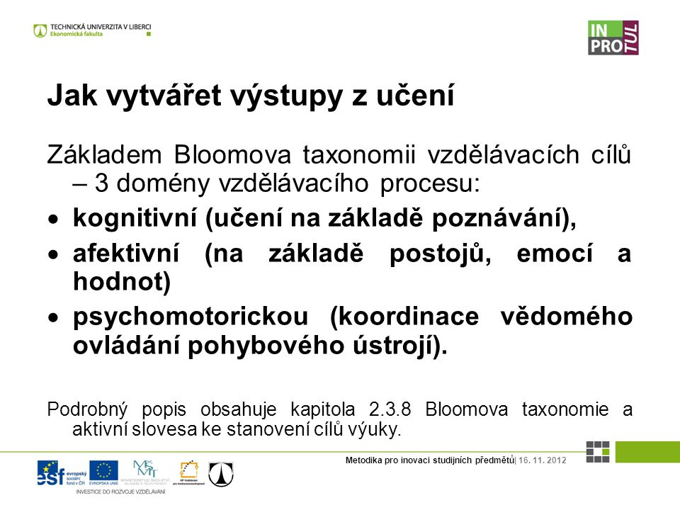 Metodika pro inovaci studijních předmětů| 16. 11. 2012 Jak vytvářet výstupy z učení Základem Bloomova taxonomii vzdělávacích cílů – 3 domény vzdělávac