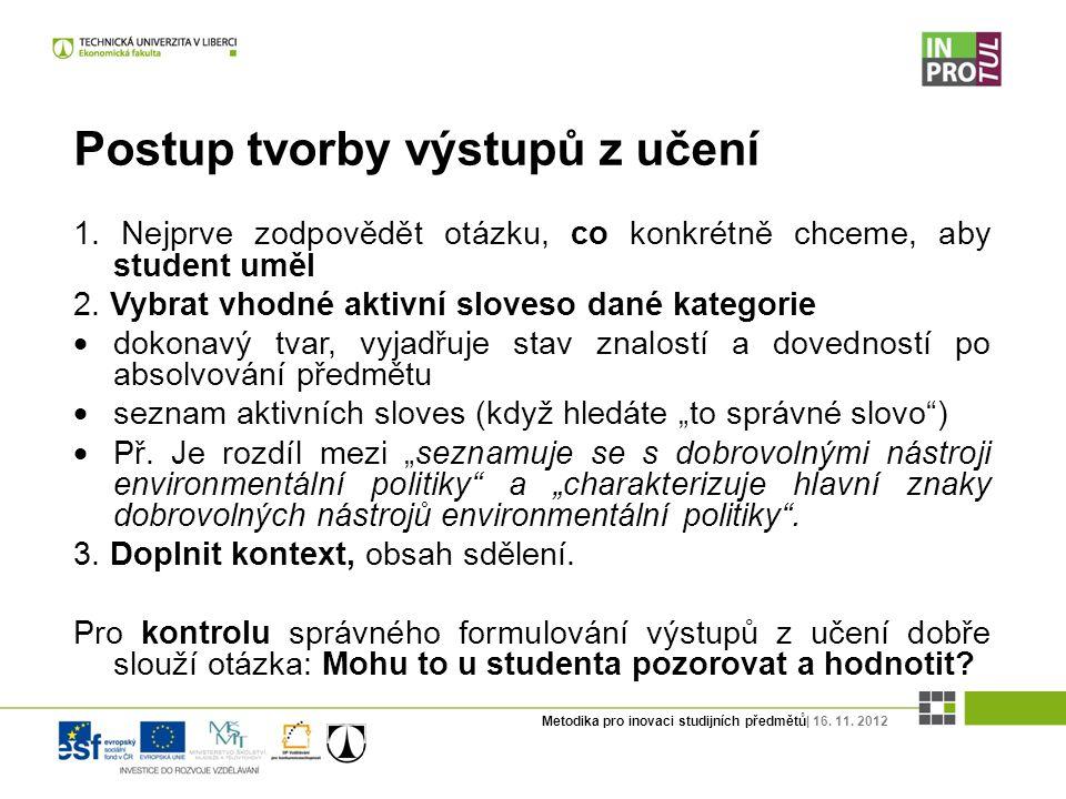 Metodika pro inovaci studijních předmětů| 16. 11. 2012 Postup tvorby výstupů z učení 1. Nejprve zodpovědět otázku, co konkrétně chceme, aby student um