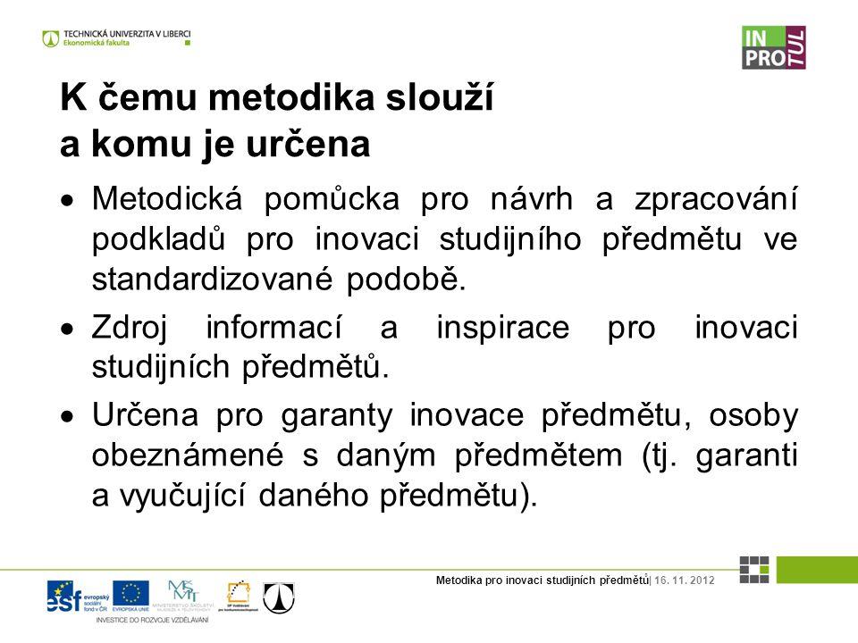 Metodika pro inovaci studijních předmětů| 16. 11. 2012 K čemu metodika slouží a komu je určena  Metodická pomůcka pro návrh a zpracování podkladů pro